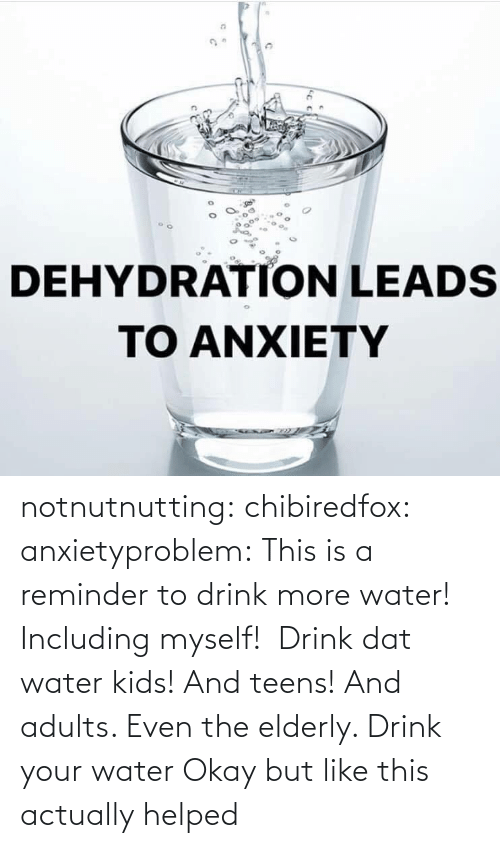 Even: notnutnutting: chibiredfox:  anxietyproblem: This is a reminder to drink more water! Including myself!    Drink dat water kids! And teens! And adults. Even the elderly.       Drink your water    Okay but like this actually helped