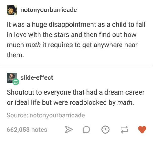 A Dream, Dank, and Fall: notonyourbarricade  It was a huge disappointment as a child to fall  in love with the stars and then find out how  much math it requires to get anywhere near  them.  slide-effect  Shoutout to everyone that had a dream career  or ideal life but were roadblocked by math.  Source: notonyourbarricade  662,053 notes