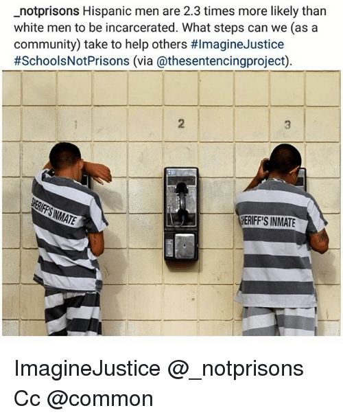 Commoner: _notprisons Hispanic men are 2.3 times more likely than  white men to be incarcerated. What steps can we (as a  community) take to help others #ImagineJustice  #SchoolsNotPrisons (via @thesentencingproject)  2  HERIFF'S INMATE ImagineJustice @_notprisons Cc @common