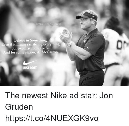 Gruden: @NOTSportsCenter  Believe in Something.  ven if it means sacrificing everything  For two first round picks  d for some reason, AJ McCarron  JUSTDOIT The newest Nike ad star: Jon Gruden https://t.co/4NUEXGK9vo