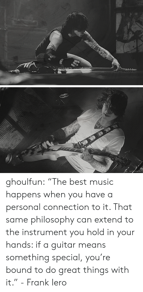 """Hold In: NOTTUMPIET ghoulfun: """"The best music happens when you have a personal connection to it. That same philosophy can extend to the instrument you hold in your hands: if a guitar means something special, you're bound to do great things with it."""" - Frank Iero"""