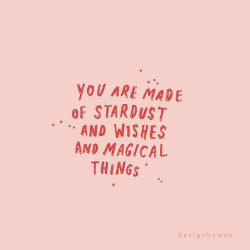 Stardust, Made, and  Things: NOU ARE MADE  oF STARDUST  AND WISHES  AND MAGICAL  THINGS  designbywas