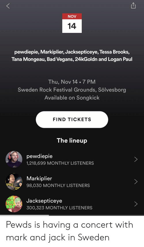 Bad, Space, and Sweden: NOV  14  pewdiepie, Markiplier, Jacksepticeye, Tessa Brooks,  Tana Mongeau, Bad Vegans, 24kGoldn and Logan Paul  Thu, Nov 14 .7 PM  Sweden Rock Festival Grounds, Sölvesborg  Available on Songkick  FIND TICKETS  The lineup  pewdiepie  1,218,699 MONTH LY LISTENERS  Markiplier  SPACE  IS  98,030 MONTH LY LISTENERS  Jacksepticeye  THE  WAY  300,323 MONTH LY LISTENERS Pewds is having a concert with mark and jack in Sweden