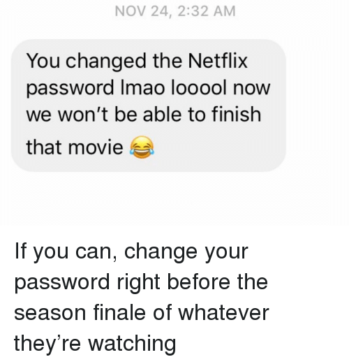 Netflix, Relationships, and Texting: NOV 24, 2:32 AM  You changed the Netflix  password Imao looool now  we won't be able to finish  that movie If you can, change your password right before the season finale of whatever they're watching