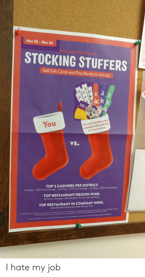 i hate my job: Nov 25 Dec 24  de  Restaurant Saies Contest  an  STOCKING STUFFERS  tems  diaplay  600/  Test  Depe  Sell Gift Cards and Play Bands to win big!  CHUCK E  CHEESE  GIFT CARD  manager tells you not  about  to worry  You  The cast member your  VS.  TOP 3 CASHIERS PER DISTRICT:  1st Place $100 Prize Package   2nd Place $75 Prize Package 3rd Place - $50 Prize Package  TOP RESTAURANT/REGION WINS:  Shirts for managers. Sales Booster Pins for cast members.  TOP RESTAURANT IN COMPANY WINS:  Sales Booster Plaque and Sales Booster Pins  All sales contests will be monitored weekly with random audit checks and subject to disqualification and possible termination if inaccurate sales are found.  All proposed winners will go through a thorough audit check for accuracy before finalized winners are announced.  Prizes are subject to payroll tax deductions, Winners are to be calculated by total gift card sales and play band sales/total F&8 sales.  CHELS  3DOCE  5355  3DAK  CHCKECESE  Quartet I hate my job