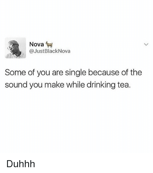 Drinking, Memes, and Black: Nova  @Just Black Nova  Some of you are single because of the  sound you make while drinking tea. Duhhh