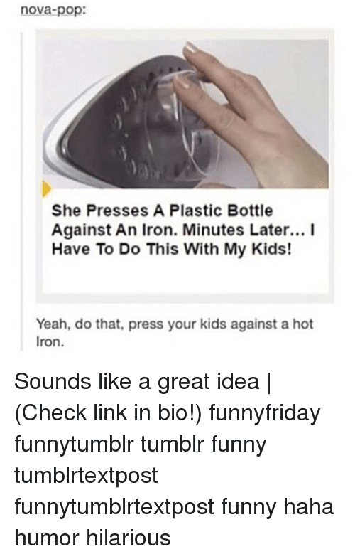 Hahae: nova-pop:  She Presses A Plastic Bottle  Against An Iron. Minutes Later... I  Have To Do This With My Kids!  Yeah,  Iron.  do that, press your kids against a hot Sounds like a great idea | (Check link in bio!) funnyfriday funnytumblr tumblr funny tumblrtextpost funnytumblrtextpost funny haha humor hilarious