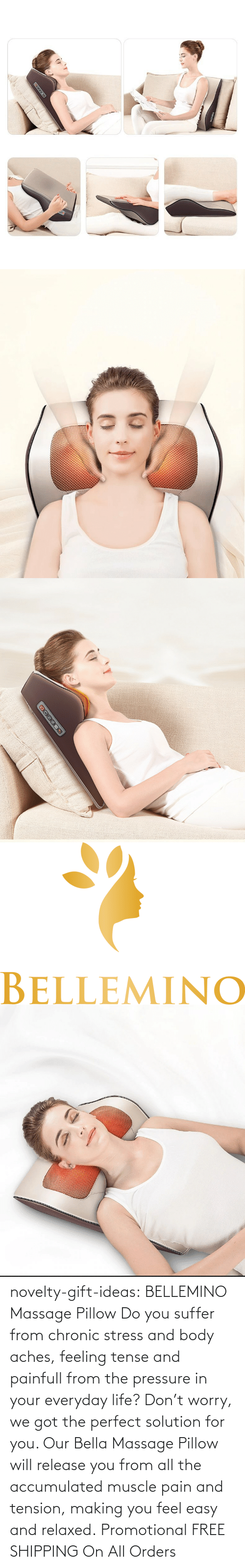 feel: novelty-gift-ideas:   BELLEMINO Massage Pillow     Do you suffer from chronic stress and body aches, feeling tense and painfull from the pressure in your everyday life? Don't worry, we got the perfect solution for you. Our Bella Massage Pillow will release you from all the accumulated muscle pain and tension, making you feel easy and relaxed.     Promotional FREE SHIPPING On All Orders