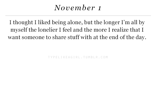 Being Alone, Stuff, and Thought: November 1  I thought I liked being alone, but the longer I'm all by  myself the lonelier I feel and the more I realize that I  want someone to share stuff with at the end of the day  MB