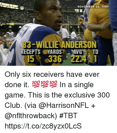Club, Memes, and Tbt: NOVEMBER 26, 1989  83-WILLIE ANDERSON  RECEPTSYARDSAVG TD  15%,336 22.4.1 Only six receivers have ever done it.  💯💯💯 In a single game.  This is the exclusive 300 Club. (via @HarrisonNFL + @nflthrowback) #TBT https://t.co/zc8yzx0LcS