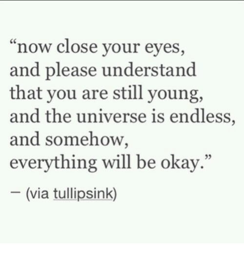 "Okay, Universe, and Via: ""now close your eyes,  and please understand  that you are still young,  and the universe is endless,  and somehow,  everything will be okay.""  05  (via tullipsink)"
