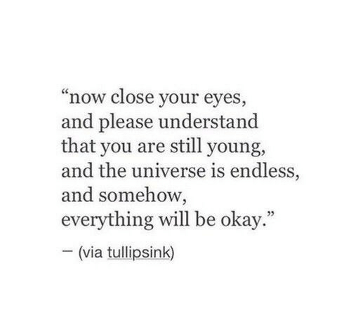"close your eyes: ""now close your eyes,  and please understand  that you are still young,  and the universe is endless,  and somehow,  everything will be okay.""  (via tullipsink)"