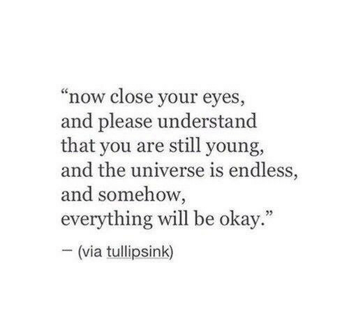 "close your eyes: ""now close your eyes  and please understand  that you are still young,  and the universe is endless,  and somehow,  everything will be okay  -(via tullipsink)  5"