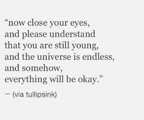 "Okay, Universe, and Via: ""now close your eyes,  and please understand  that you are still young,  and the universe is endless,  and somehow,  everything will be okay.""  (via tullipsink)"