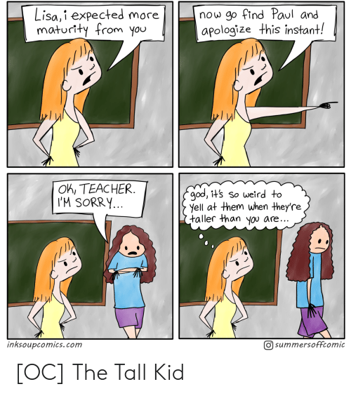 Instant: now go find Paul and  apologize this instant!  Lisa,i expected more  maturity from you  OK, TEACHER  I'M SORRY...  god, it's so weird to  yell at them when they're  taller than you are..  O summersoffcomic  inksoupcomics.com [OC] The Tall Kid