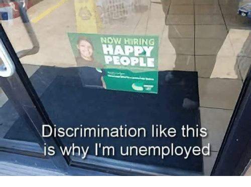 Happy, Why, and Now: NOW HIRING !  HAPPY  PEOPLE  Discrimination like this  is why I'm unemployed