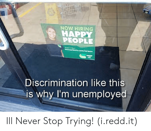 happy people: NOW HIRING  HAPPY  PEOPLE  Discrimination like this  is why I'm unemployed Ill Never Stop Trying! (i.redd.it)
