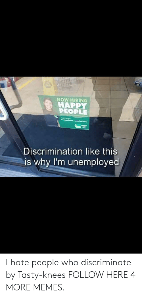 happy people: NOW HIRING  HAPPY  PEOPLE  Discrimination like this  is why I'm unemployed I hate people who discriminate by Tasty-knees FOLLOW HERE 4 MORE MEMES.