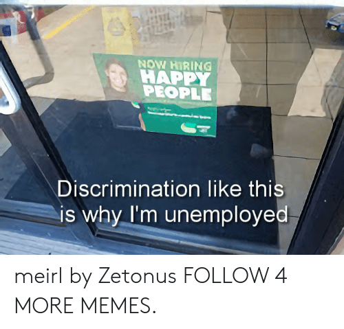 happy people: NOW HIRING  HAPPY  PEOPLE  Discrimination like this  is why I'm unemployed meirl by Zetonus FOLLOW 4 MORE MEMES.