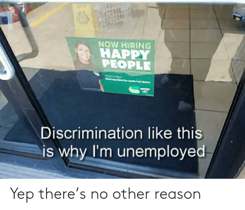 Other: NOW HIRING  HAPPY  PEOPLE  Discrimination like this  is why I'm unemployed Yep there's no other reason