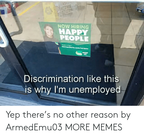 Other: NOW HIRING  HAPPY  PEOPLE  Discrimination like this  is why I'm unemployed Yep there's no other reason by ArmedEmu03 MORE MEMES