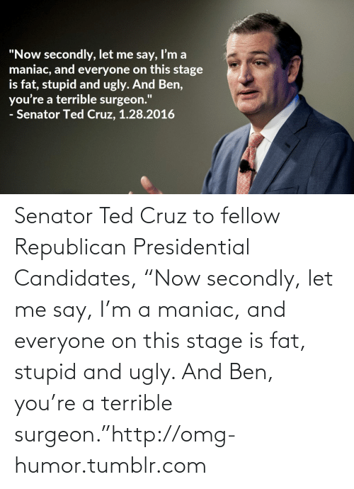 """Republican Presidential Candidates: """"Now secondly, let me say, I'm a  maniac, and everyone on this stage  is fat, stupid and ugly. And Ben,  you're a terrible surgeon.""""  - Senator Ted Cruz, 1.28.2016 Senator Ted Cruz to fellow Republican Presidential Candidates, """"Now secondly, let me say, I'm a maniac, and everyone on this stage is fat, stupid and ugly. And Ben, you're a terrible surgeon.""""http://omg-humor.tumblr.com"""