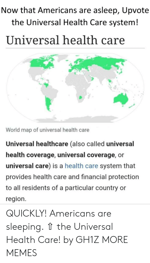 Dank, Memes, and Target: Now that Americans are asleep, Upvote  the Universal Health Care system!  Universal health care  World map of universal health care  Universal healthcare (also called universal  health coverage, universal coverage, or  universal care) is a health care system that  provides health care and financial protection  to all residents of a particular country  region. QUICKLY! Americans are sleeping. ⇧ the Universal Health Care! by GH1Z MORE MEMES
