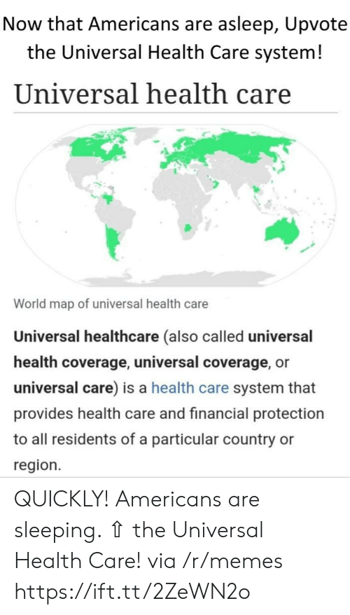 Memes, World, and Sleeping: Now that Americans are asleep, Upvote  the Universal Health Care system!  Universal health care  World map of universal health care  Universal healthcare (also called universal  health coverage, universal coverage, or  universal care) is a health care system that  provides health care and financial protection  to all residents of a particular country  region. QUICKLY! Americans are sleeping. ⇧ the Universal Health Care! via /r/memes https://ift.tt/2ZeWN2o