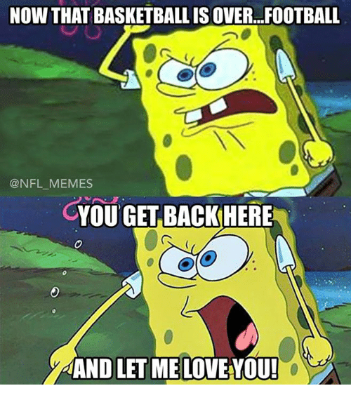 Love, Meme, and Memes: NOW THAT BASKETBALLISOVER. FOOTBALL  @NFL MEMES  CYOU GET BACK HERE  AANDLET ME LOVE YOU!