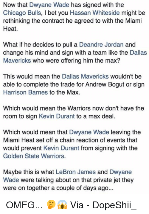 Andrew Bogut, Chicago, and Chicago Bulls: Now that Dwyane Wade has signed with the  Chicago Bulls, I bet you Hassan Whiteside might be  rethinking the contract he agreed to with the Miami  Heat.  What if he decides to pull a Deandre Jordan and  change his mind and sign with a team like the Dallas  Mavericks who were offering him the max?  This would mean the Dallas Mavericks wouldn't be  able to complete the trade for Andrew Bogut or sign  Harrison Barnes to the Max  Which would mean the Warriors now don't have the  room to sign Kevin Durant to a max deal.  Which would mean that Dwyane Wade leaving the  Miami Heat set off a chain reaction of events that  would prevent Kevin Durant from signing with the  Golden State Warriors.  Maybe this is what LeBron James and Dwyane  Wade were talking about on that private jet they  were on together a couple of days ago... OMFG... 🤔😱  Via - DopeShii_