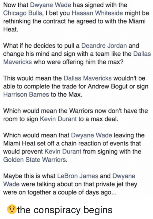Andrew Bogut, Chicago, and Chicago Bulls: Now that Dwyane Wade has signed with the  Chicago Bulls, l bet you Hassan Whiteside might be  rethinking the contract he agreed to with the Miami  Heat.  What if he decides to pull a Deandre Jordan and  change his mind and sign with a team like the Dallas  Mavericks who were offering him the max?  This would mean the  Dallas Mavericks wouldn't be  able to complete the trade for Andrew Bogut or sign  Harrison Barnes to the Max.  Which would mean the Warriors now don't have the  room to sign Kevin Durant to a max deal  Which would mean that Dwyane Wade leaving the  Miami Heat set off a chain reaction of events that  would prevent Kevin Durant from signing with the  Golden State Warriors.  Maybe this is what LeBron James and Dwyane  Wade were talking about on that private jet they  were on together a couple of days ago. 😟the conspiracy begins