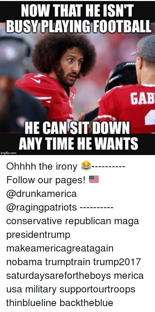 Magas: NOW THAT HE ISN'T  BUSYPLAYING FOOTBALL  GAB  HE CAN SIT DOWN  ANY TIME HE WANTS  imgflip.com Ohhhh the irony 😂---------- Follow our pages! 🇺🇸 @drunkamerica @ragingpatriots ---------- conservative republican maga presidentrump makeamericagreatagain nobama trumptrain trump2017 saturdaysarefortheboys merica usa military supportourtroops thinblueline backtheblue