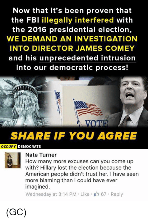 2016 Presidential Election: Now that it's been proven that  the FBI illegally interfered with  the 2016 presidential election,  WE DEMAND AN INVESTIGATION  INTO DIRECTOR JAMES COMEY  and his unprecedented intrusion  into our democratic process!  SHARE IF YOU AGREE  OCCUPY DEMOCRATS  Nate Turner  How many more excuses can you come up  with? Hillary lost the election because the  American people didn't trust her. I have seen  more blaming than could have ever  imagined.  Wednesday at 3:14 PM Like 67 Reply (GC)