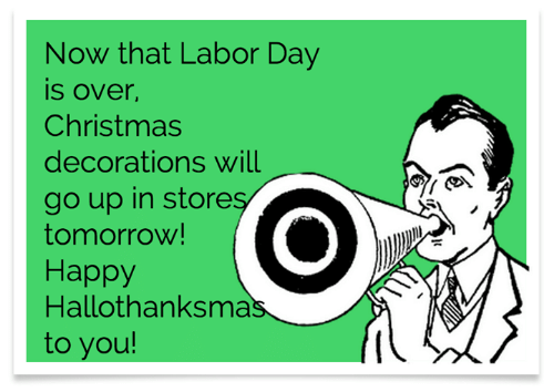 decorations: Now that Labor Day  is over,  Christmas  decorations will  go up in stores  tomorrow!  Наррy  Hallothanksmas  to you!