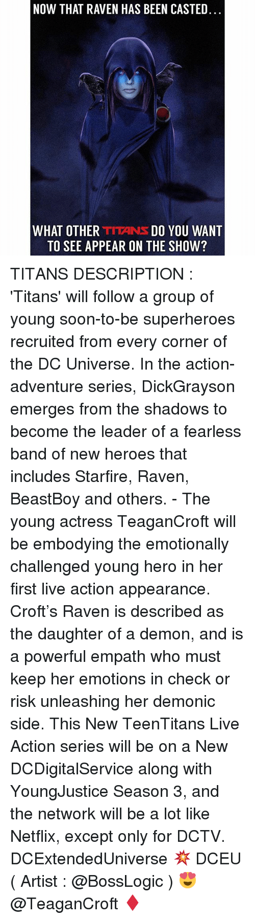 Memes, Netflix, and Soon...: NOW THAT RAVEN HAS BEEN CASTED  WHAT OTHER TITANS DO YOU WANT  TO SEE APPEAR ON THE SHOW? TITANS DESCRIPTION : 'Titans' will follow a group of young soon-to-be superheroes recruited from every corner of the DC Universe. In the action-adventure series, DickGrayson emerges from the shadows to become the leader of a fearless band of new heroes that includes Starfire, Raven, BeastBoy and others. - The young actress TeaganCroft will be embodying the emotionally challenged young hero in her first live action appearance. Croft's Raven is described as the daughter of a demon, and is a powerful empath who must keep her emotions in check or risk unleashing her demonic side. This New TeenTitans Live Action series will be on a New DCDigitalService along with YoungJustice Season 3, and the network will be a lot like Netflix, except only for DCTV. DCExtendedUniverse 💥 DCEU ( Artist : @BossLogic ) 😍 @TeaganCroft ♦️