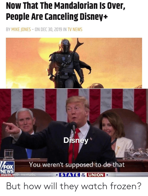 Disney: Now That The Mandalorian Is Over,  People Are Canceling Disney+  BY MIKE JONES - ON DEC 30, 2019 IN TV NEWS  Disney*  You weren't supposed to do that  NEWS  made with mematic  STATE UNION  THE But how will they watch frozen?