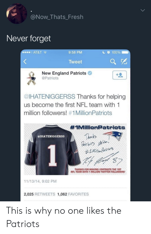 New England Patriots: @Now_Thats_Fresh  Never forget  o AT&T  9:58 PM  c 100%  Tweet  New England Patriots  @Patriots  @IHATENIGGERSS Thanks for helping  us become the first NFL team with 1  million followers! #1 MillionPatriots  #IMillionPatriats  Thinks  @IHATENIGGERSS  THANKS FOR MAKING PATRIOTS THE 1ST  NFL TEAM WITH 1 MILLION TWITTER FOLLOWERS  11/13/14, 9:02 PM  2,025 RETWEETS 1,062 FAVORITES This is why no one likes the Patriots