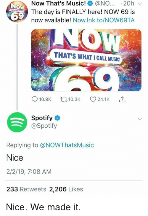 Music, Spotify, and We Made It: Now That's Music! @NO.20h  The day is FINALLY here! NOW 69 is  now available! Now.lnk.to/NOW69TA  THAT'S WHAT I CALL MUSIC!  14  10.9K 10.3K C 24.1 K  Spotify  @Spotify  Replying to @NOWThatsMusic  Nice  2/2/19, 7:08 AM  233 Retweets 2,206 Likes Nice. We made it.