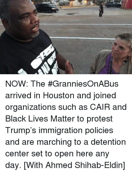 Black Lives Matter, Memes, and Protest: NOW: The #GranniesOnABus arrived in Houston and joined organizations such as CAIR and Black Lives Matter to protest Trump's immigration policies and are marching to a detention center set to open here any day. [With Ahmed Shihab-Eldin]