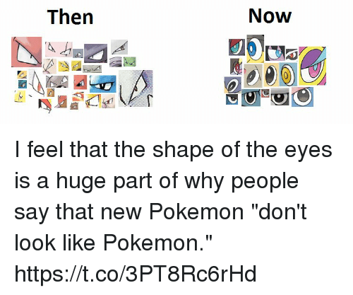 "new pokemon: Now  Then I feel that the shape of the eyes is a huge part of why people say that new Pokemon ""don't look like Pokemon."" https://t.co/3PT8Rc6rHd"