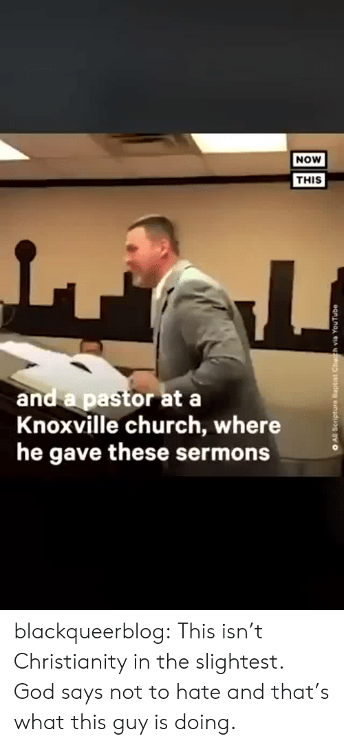 Christianity: NOW  THIS  and a pastor at a  Knoxville church, where  he gave these sermons  All Scripture Baptist Chuh via YouTube blackqueerblog:  This isn't Christianity in the slightest. God says not to hate and that's what this guy is doing.
