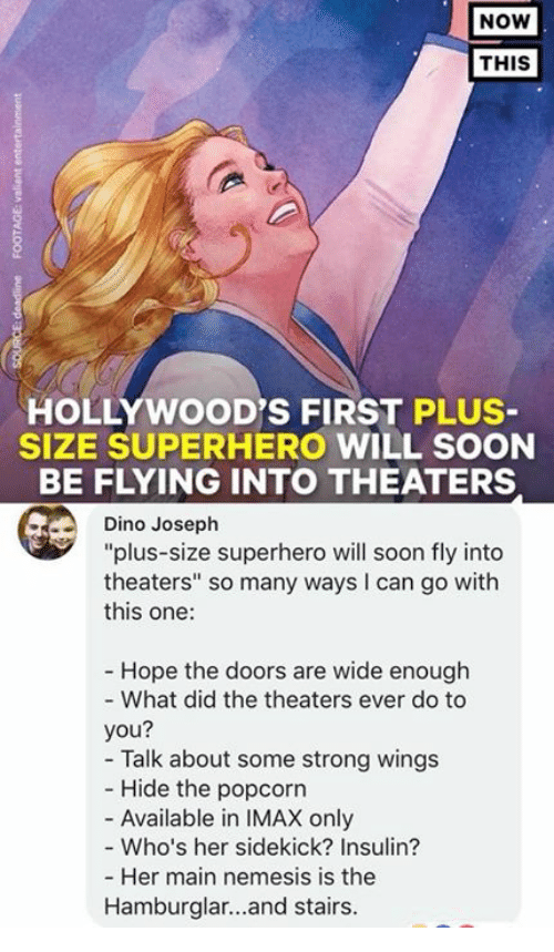 """sidekick: NOW  THIS  HOLLYWOOD'S FIRST PLUS  SIZE SUPERHERO WILL SOON  BE FLYING INTO THEATERS  Dino Joseph  """"plus-size superhero will soon fly into  theaters"""" so many ways I can go with  this one:  Hope the doors are wide enough  - What did the theaters ever do to  you?  - Talk about some strong wings  Hide the popcorn  - Available in IMAX only  - Who's her sidekick? Insulin?  Her main nemesis is the  Hamburglar...and stairs."""