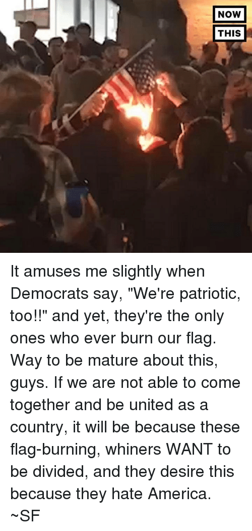 """whiner: NOW  THIS It amuses me slightly when Democrats say, """"We're patriotic, too!!"""" and yet, they're the only ones who ever burn our flag.  Way to be mature about this, guys.  If we are not able to come together and be united as a country, it will be because these flag-burning, whiners WANT to be divided, and they desire this because they hate America.  ~SF"""