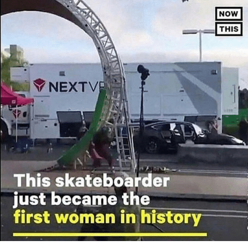 Woman, First, and Now: NoW  THIS  NEXTV  This skateboarder  just became the  first woman in histor