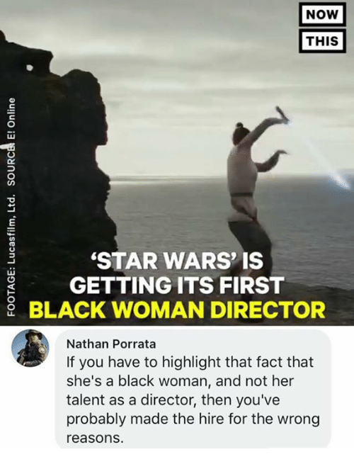 Memes, Star Wars, and Black: NOW  THIS  STAR WARS' IS  GETTING ITS FIRST  BLACK WOMAN DIRECTOR  Nathan Porrata  If you have to highlight that fact that  she's a black woman, and not her  talent as a director, then you've  probably made the hire for the wrong  reasons.