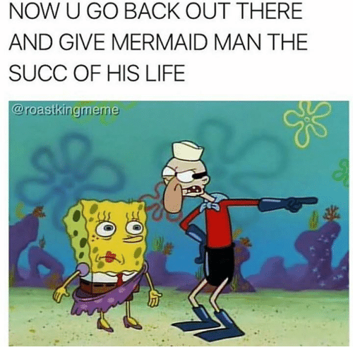 King Meme: NOW U GO BACK OUT THERE  AND GIVE MERMAID MAN THE  SUCC OF HIS LIFE  @roast king meme