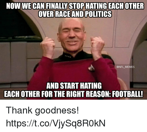 Football, Memes, and Nfl: NOW WE CAN FINALLY STOPHATING EACHOTHER  ACEAND POLITICS  @NFL_MEMES  AND START HATING  EACH OTHER FOR THE RIGHT REASON: FOOTBALL! Thank goodness! https://t.co/VjySq8R0kN