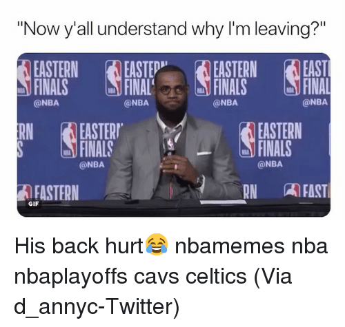 "Basketball, Cavs, and Finals: ""Now y'all understand why I'm leaving?""  EASTERN EASTEEASTERN EAST  FINALS FNAFINALS FINAL  @NBA  @NBA  @NBA  @NBA  RNEASTER  FINALS  EASTERN  FINALS  @NBA  @NBA  AFASTERN  RN AFAST  GIF His back hurt😂 nbamemes nba nbaplayoffs cavs celtics (Via ‪d_annyc-Twitter)"