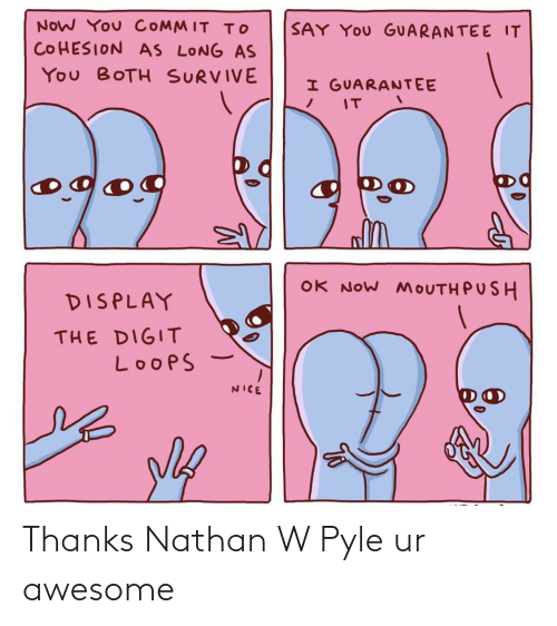 push: NOW You COMMIT To  SAY YOu GUARANTEE IT  COHESION AS LONG AS  You BOTH SURVIVE  I GUARANTEE  IT  og  OK NOW MOUTH PUSH  DISPLAY  THE DIGIT  LoopS  NICE Thanks Nathan W Pyle ur awesome