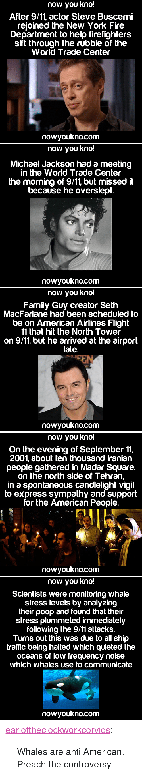 """Seth MacFarlane: now you kno!  After 9/11, actor Steve Buscemi  reioined the New York Fire  Department to help firefighters  sift through the rubble of the  World Trade Center  nowyoukno.com   now you kno!  Michael Jackson had a meeting  in the World Trade Center  the morning of 9/11, but missed it  because he overslept.  nowyoukno.com   now you kno!  Family Guy creator Seth  MacFarlane had been scheduled to  be on American Airlines Flight  11 that hit the North Tower  on 9/11, but he arrived at the airport  late.  nowyoukno.com   now you kno!  On the evening of September 11,  2001, about ten thousand lranian  people gathered in Madar Square,  on the north side of Tehran,  in a spontaneous candlelight vigil  to express sympathy and support  for the American People.  nowyoukno.com   now you kno!  Scientists were monitoring whale  stress levels by analyzing  their poop and found that their  stress plummeted immediately  following the 9/11 attacks.  Turns out this was due to all ship  traffic being halted which quieted the  oceans of low frequency noise  which whales use to communicate  nowyoukno.com <p><a href=""""http://earloftheclockworkcorvids.tumblr.com/post/128931585460/whales-are-anti-american-preach-the-controversy"""" class=""""tumblr_blog"""">earloftheclockworkcorvids</a>:</p>  <blockquote><p>Whales are anti American. Preach the controversy</p></blockquote>"""